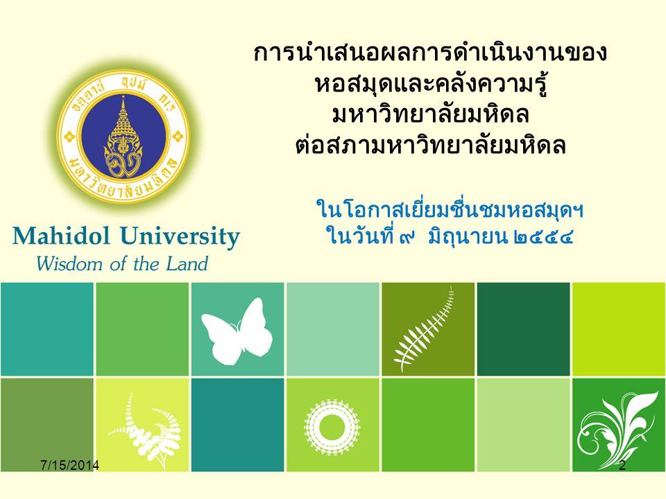 7/15/20143 ระบบสารสนเทศ และการใช้ทรัพยากรสารสนเทศ หอสมุดและคลังความรู้มหาวิทยาลัยมหิดล มีระบบสารสนเทศที่ใช้ในการควบคุมและ บริหารจัดการทรัพยากร ที่สำคัญ คือ ระบบห้องสมุดอัตโนมัติ Innopac Millennium ซึ่งเป็น ระบบควบคุมทรัพยากรทั้งหมดของห้องสมุดกว่า 25 แห่ง ที่ตั้งกระจายอยู่ตามวิทยาเขตของ มหาวิทยาลัย คือ วิทยาเขตศาลายา วิทยาเขตพญาไท วิทยาเขตบางกอกน้อย วิทยาเขตราช วิถี วิทยาเขตกาญจนบุรี และวิทยาเขตนครสวรรค์ระบบห้องสมุดอัตโนมัติ Innopac Millennium ระบบเอื้อประโยชน์ให้ผู้ใช้ในมหาวิทยาลัยมหิดล ผู้ใช้นอกมหาวิทยาลัย ทั้งในประเทศ และต่างประเทศ ได้ทราบว่า ห้องสมุดแต่ละแห่งมีทรัพยากรที่สามารถใช้ร่วมกัน อาทิ หนังสือ วารสาร วิทยานิพนธ์ รายงานวิจัย และ ทรัพยากรประเภทมัลติมีเดีย รวมกว่า 600,000 รายการ อำนวยความสะดวกเพื่อการสืบค้นทรัพยากรอิเล็กทรอนิกส์ทั้งในรูปแบบสาระสังเขป (Abstract) และเอกสารฉบับเต็ม (Full text) ได้มากกว่า 30,000 รายการ เข้าถึงหนังสือ อิเล็กทรอนิกส์ในระบบได้กว่า 40,000 เรื่อง ระบบช่วยให้ห้องสมุดทุกแห่งตรวจทรัพยากรสารสนเทศก่อนสั่งซื้อเพื่อลดความ ซ้ำซ้อน ร่วมกันใช้งบประมาณในการจัดหาทรัพยากรต่างๆ ให้คุ้มค่า สามารถแลกเปลี่ยนการ ใช้ทรัพยากรต่างๆ ได้ทุกวิทยาเขต ผ่านบริการ Book Delivery