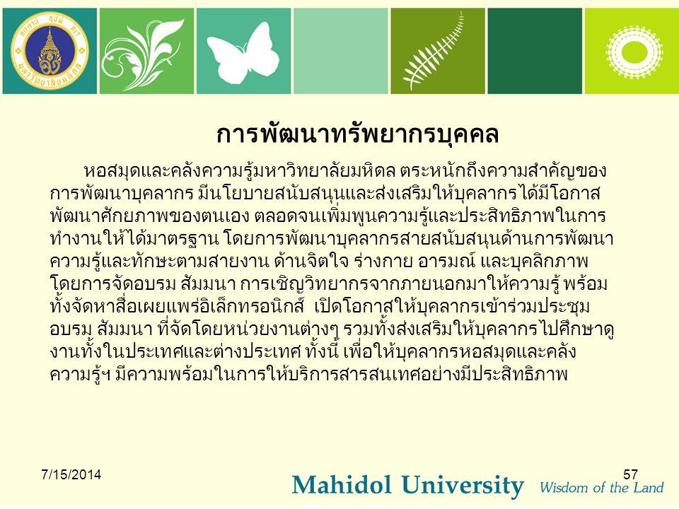 การพัฒนาทรัพยากรบุคคล 7/15/201457 หอสมุดและคลังความรู้มหาวิทยาลัยมหิดล ตระหนักถึงความสำคัญของ การพัฒนาบุคลากร มีนโยบายสนับสนุนและส่งเสริมให้บุคลากรได้