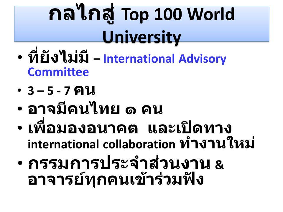 กลไกสู่ Top 100 World University ที่ยังไม่มี – International Advisory Committee 3 – 5 - 7 คน อาจมีคนไทย ๑ คน เพื่อมองอนาคต และเปิดทาง international co