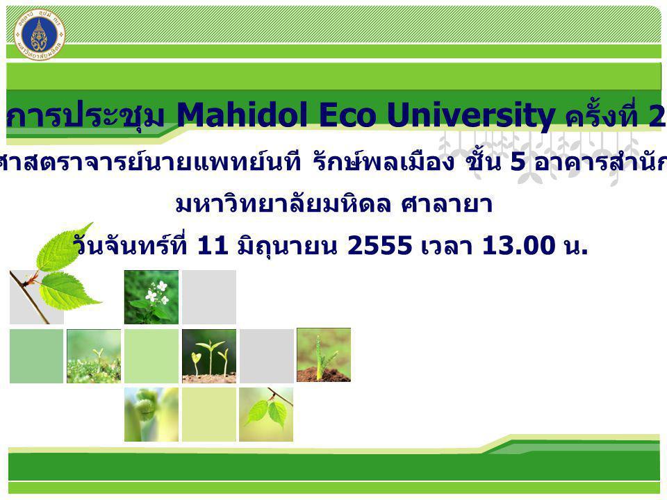 L/O/G/O การประชุม Mahidol Eco University ครั้งที่ 2 ณ ห้องประชุมศาสตราจารย์นายแพทย์นที รักษ์พลเมือง ชั้น 5 อาคารสำนักงานอธิการบดี มหาวิทยาลัยมหิดล ศาลายา วันจันทร์ที่ 11 มิถุนายน 2555 เวลา 13.00 น.