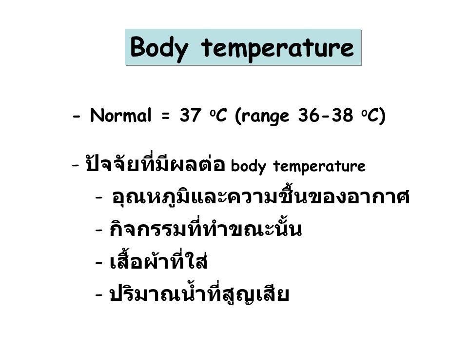 Body temperature - Normal = 37 o C (range 36-38 o C) - ปัจจัยที่มีผลต่อ body temperature - อุณหภูมิและความชื้นของอากาศ - กิจกรรมที่ทำขณะนั้น - เสื้อผ้