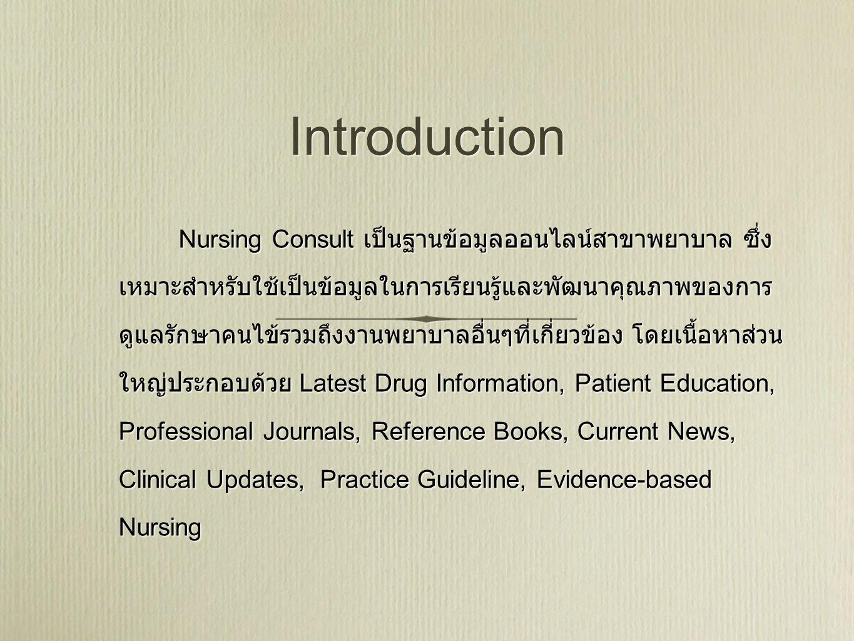 Introduction Nursing Consult เป็นฐานข้อมูลออนไลน์สาขาพยาบาล ซึ่ง เหมาะสำหรับใช้เป็นข้อมูลในการเรียนรู้และพัฒนาคุณภาพของการ ดูแลรักษาคนไข้รวมถึงงานพยาบาลอื่นๆที่เกี่ยวข้อง โดยเนื้อหาส่วน ใหญ่ประกอบด้วย Latest Drug Information, Patient Education, Professional Journals, Reference Books, Current News, Clinical Updates, Practice Guideline, Evidence-based Nursing