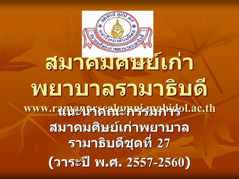 สมาคมศิษย์เก่า พยาบาลรามาธิบดี www.ramanursealumni.mahidol.ac.th แนะนำคณะกรรมการ สมาคมศิษย์เก่าพยาบาล รามาธิบดีชุดที่ 27 ( วาระปี พ. ศ. 2557-2560)