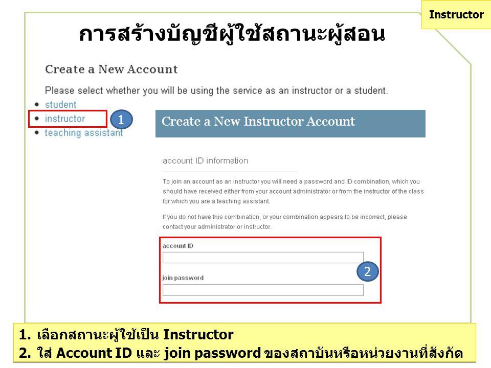 การสร้างบัญชีผู้ใช้สถานะผู้สอน 1 2 1.เลือกสถานะผู้ใช้เป็น Instructor 2.ใส่ Account ID และ join password ของสถาบันหรือหน่วยงานที่สังกัด 1.เลือกสถานะผู้ใช้เป็น Instructor 2.ใส่ Account ID และ join password ของสถาบันหรือหน่วยงานที่สังกัด Instructor