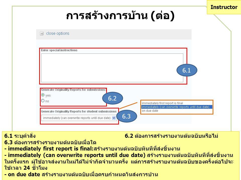 การสร้างการบ้าน (ต่อ) 6.1 6.2 6.3 6.1 ระบุคำสั่ง6.2 ต้องการสร้างรายงานต้นฉบับหรือไม่ 6.3 ต้องการสร้างรายงานต้นฉบับเมื่อใด - immediately first report is final:สร้างรายงานต้นฉบับทันทีที่ส่งชิ้นงาน - immediately (can overwrite reports until due date) สร้างรายงานต้นฉบับทันทีที่ส่งชิ้นงาน ในครั้งแรก ผู้ใช้อาจส่งงานใหม่ได้ไม่จำกัดจำนวนครั้ง แต่การสร้างรายงานต้นฉบับของครั้งต่อไปจะ ใช้เวลา 24 ชั่วโมง - on due date สร้างรายงานต้นฉบับเมื่อครบกำหนดวันส่งการบ้าน 6.1 ระบุคำสั่ง6.2 ต้องการสร้างรายงานต้นฉบับหรือไม่ 6.3 ต้องการสร้างรายงานต้นฉบับเมื่อใด - immediately first report is final:สร้างรายงานต้นฉบับทันทีที่ส่งชิ้นงาน - immediately (can overwrite reports until due date) สร้างรายงานต้นฉบับทันทีที่ส่งชิ้นงาน ในครั้งแรก ผู้ใช้อาจส่งงานใหม่ได้ไม่จำกัดจำนวนครั้ง แต่การสร้างรายงานต้นฉบับของครั้งต่อไปจะ ใช้เวลา 24 ชั่วโมง - on due date สร้างรายงานต้นฉบับเมื่อครบกำหนดวันส่งการบ้าน Instructor