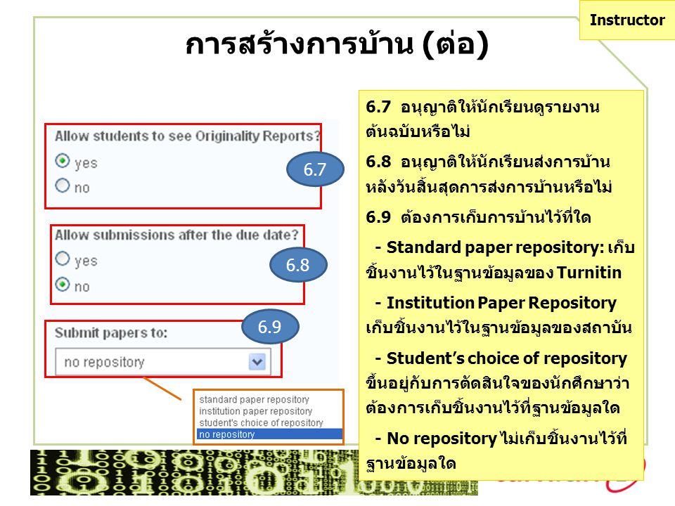 การสร้างการบ้าน (ต่อ) 6.9 6.8 6.7 Instructor 6.7 อนุญาติให้นักเรียนดูรายงาน ต้นฉบับหรือไม่ 6.8 อนุญาติให้นักเรียนส่งการบ้าน หลังวันสิ้นสุดการส่งการบ้านหรือไม่ 6.9 ต้องการเก็บการบ้านไว้ที่ใด - Standard paper repository: เก็บ ชิ้นงานไว้ในฐานข้อมูลของ Turnitin - Institution Paper Repository เก็บชิ้นงานไว้ในฐานข้อมูลของสถาบัน - Student's choice of repository ขึ้นอยู่กับการตัดสินใจของนักศึกษาว่า ต้องการเก็บชิ้นงานไว้ที่ฐานข้อมูลใด - No repository ไม่เก็บชิ้นงานไว้ที่ ฐานข้อมูลใด