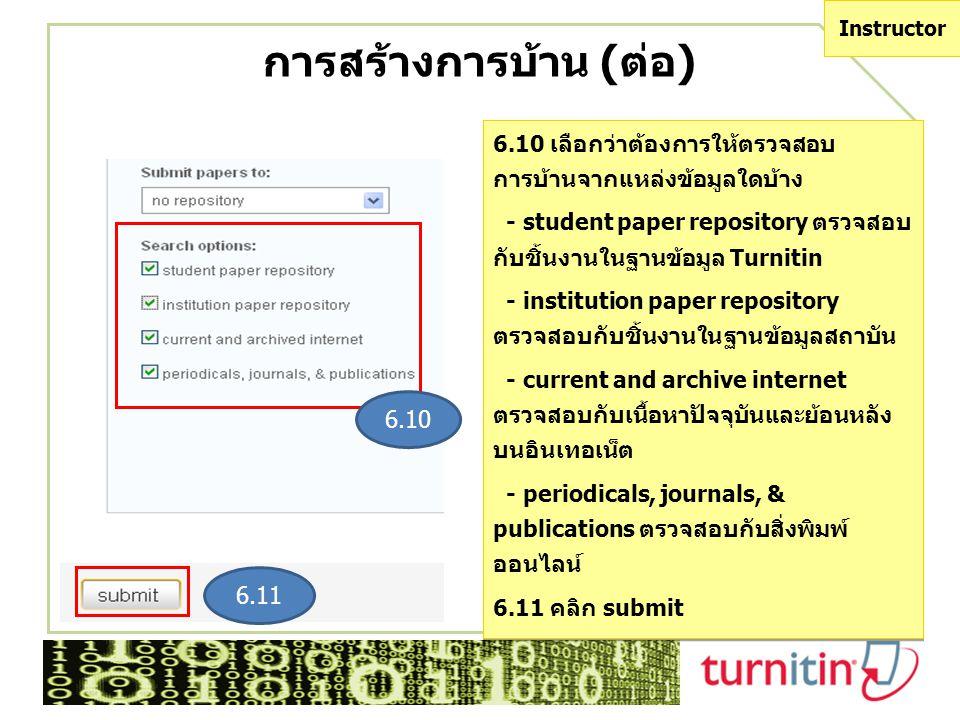 6.10 6.11 การสร้างการบ้าน (ต่อ) 6.10 เลือกว่าต้องการให้ตรวจสอบ การบ้านจากแหล่งข้อมูลใดบ้าง - student paper repository ตรวจสอบ กับชิ้นงานในฐานข้อมูล Turnitin - institution paper repository ตรวจสอบกับชิ้นงานในฐานข้อมูลสถาบัน - current and archive internet ตรวจสอบกับเนื้อหาปัจจุบันและย้อนหลัง บนอินเทอเน็ต - periodicals, journals, & publications ตรวจสอบกับสิ่งพิมพ์ ออนไลน์ 6.11 คลิก submit 6.10 เลือกว่าต้องการให้ตรวจสอบ การบ้านจากแหล่งข้อมูลใดบ้าง - student paper repository ตรวจสอบ กับชิ้นงานในฐานข้อมูล Turnitin - institution paper repository ตรวจสอบกับชิ้นงานในฐานข้อมูลสถาบัน - current and archive internet ตรวจสอบกับเนื้อหาปัจจุบันและย้อนหลัง บนอินเทอเน็ต - periodicals, journals, & publications ตรวจสอบกับสิ่งพิมพ์ ออนไลน์ 6.11 คลิก submit Instructor
