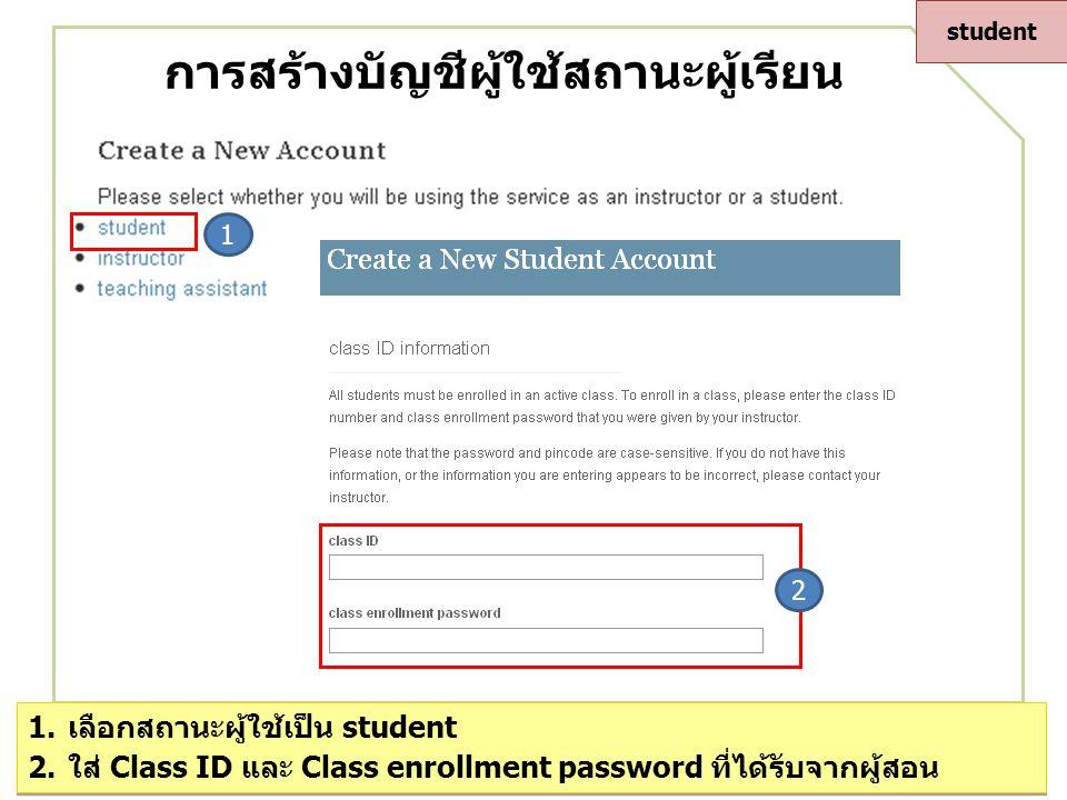 การสร้างบัญชีผู้ใช้สถานะผู้เรียน 1 2 1.เลือกสถานะผู้ใช้เป็น student 2.ใส่ Class ID และ Class enrollment password ที่ได้รับจากผู้สอน 1.เลือกสถานะผู้ใช้เป็น student 2.ใส่ Class ID และ Class enrollment password ที่ได้รับจากผู้สอน student
