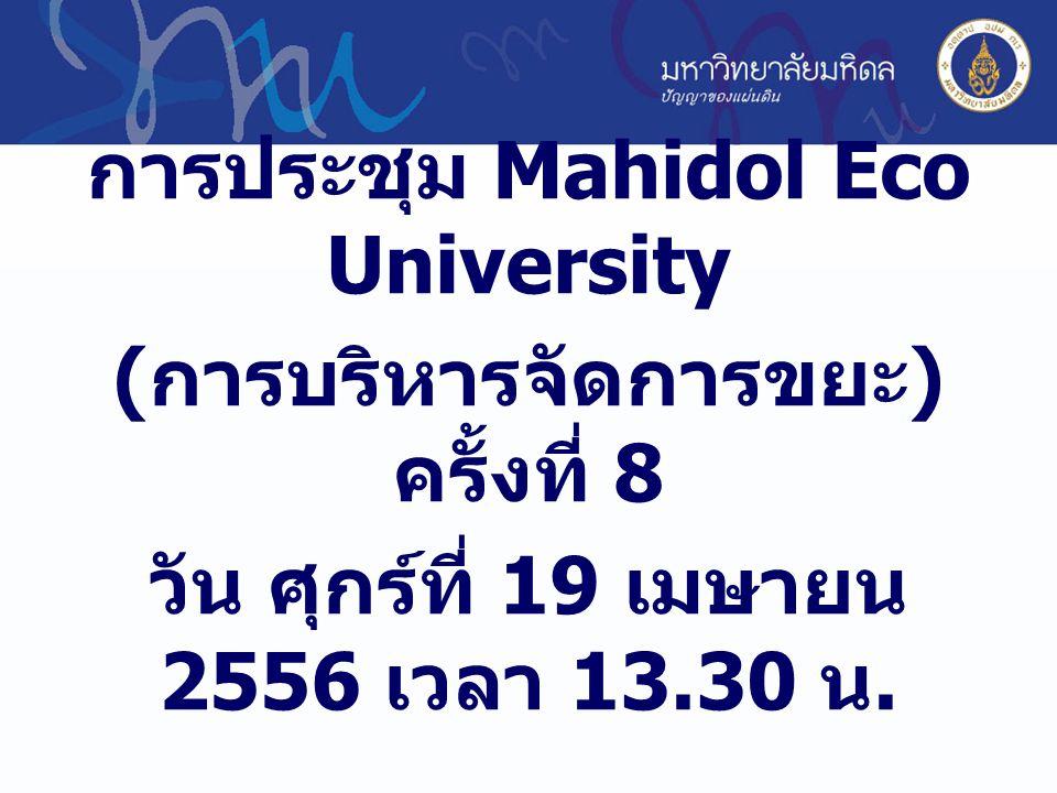 การประชุม Mahidol Eco University ( การบริหารจัดการขยะ ) ครั้งที่ 8 วัน ศุกร์ที่ 19 เมษายน 2556 เวลา 13.30 น.