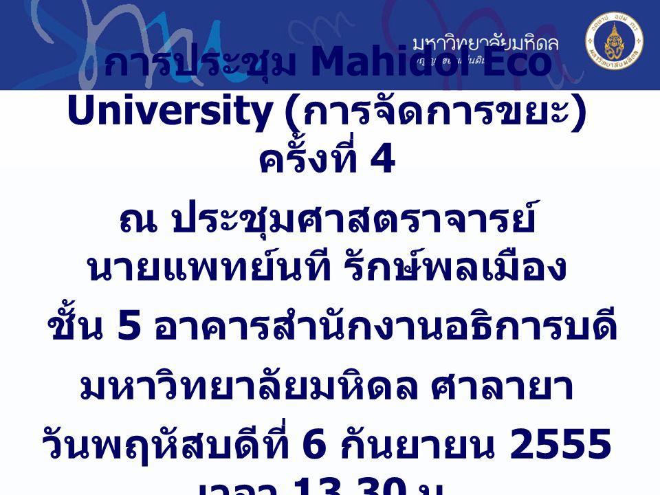 การประชุม Mahidol Eco University ( การจัดการขยะ ) ครั้งที่ 4 ณ ประชุมศาสตราจารย์ นายแพทย์นที รักษ์พลเมือง ชั้น 5 อาคารสำนักงานอธิการบดี มหาวิทยาลัยมหิดล ศาลายา วันพฤหัสบดีที่ 6 กันยายน 2555 เวลา 13.30 น.