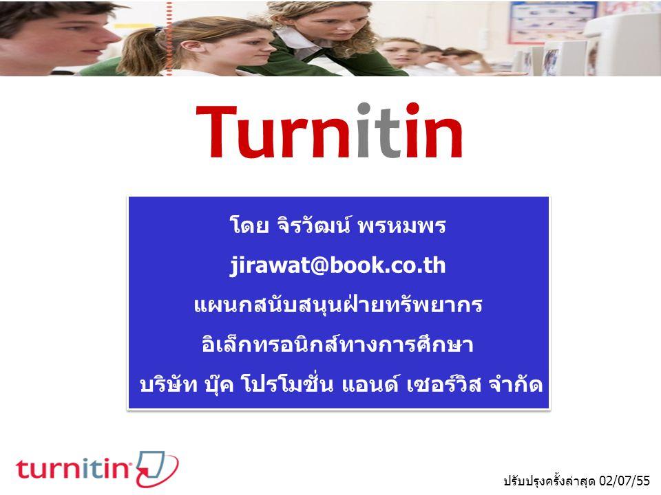 Turnitin ปรับปรุงครั้งล่าสุด 02/07/55 โดย จิรวัฒน์ พรหมพร jirawat@book.co.th แผนกสนับสนุนฝ่ายทรัพยากร อิเล็กทรอนิกส์ทางการศึกษา บริษัท บุ๊ค โปรโมชั่น แอนด์ เซอร์วิส จำกัด โดย จิรวัฒน์ พรหมพร jirawat@book.co.th แผนกสนับสนุนฝ่ายทรัพยากร อิเล็กทรอนิกส์ทางการศึกษา บริษัท บุ๊ค โปรโมชั่น แอนด์ เซอร์วิส จำกัด
