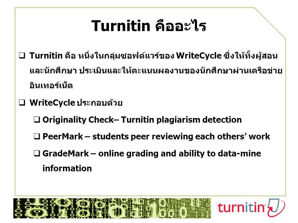 Turnitin คืออะไร  Turnitin คือ หนึ่งในกลุ่มซอฟต์แวร์ของ WriteCycle ซึ่งให้ทั้งผู้สอน และนักศึกษา ประเมินและให้คะแนนผลงานของนักศึกษาผ่านเครือข่าย อินเทอร์เน็ต  WriteCycle ประกอบด้วย  Originality Check– Turnitin plagiarism detection  PeerMark – students peer reviewing each others' work  GradeMark – online grading and ability to data-mine information