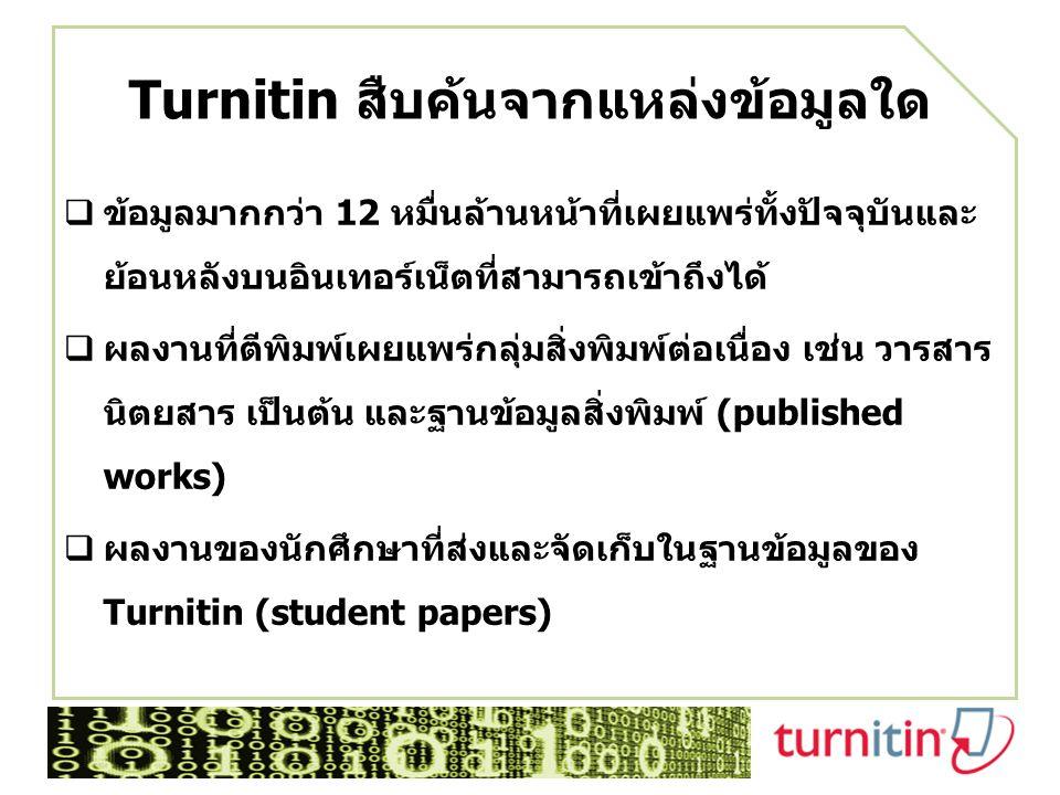 Turnitin สืบค้นจากแหล่งข้อมูลใด  ข้อมูลมากกว่า 12 หมื่นล้านหน้าที่เผยแพร่ทั้งปัจจุบันและ ย้อนหลังบนอินเทอร์เน็ตที่สามารถเข้าถึงได้  ผลงานที่ตีพิมพ์เผยแพร่กลุ่มสิ่งพิมพ์ต่อเนื่อง เช่น วารสาร นิตยสาร เป็นต้น และฐานข้อมูลสิ่งพิมพ์ (published works)  ผลงานของนักศึกษาที่ส่งและจัดเก็บในฐานข้อมูลของ Turnitin (student papers)