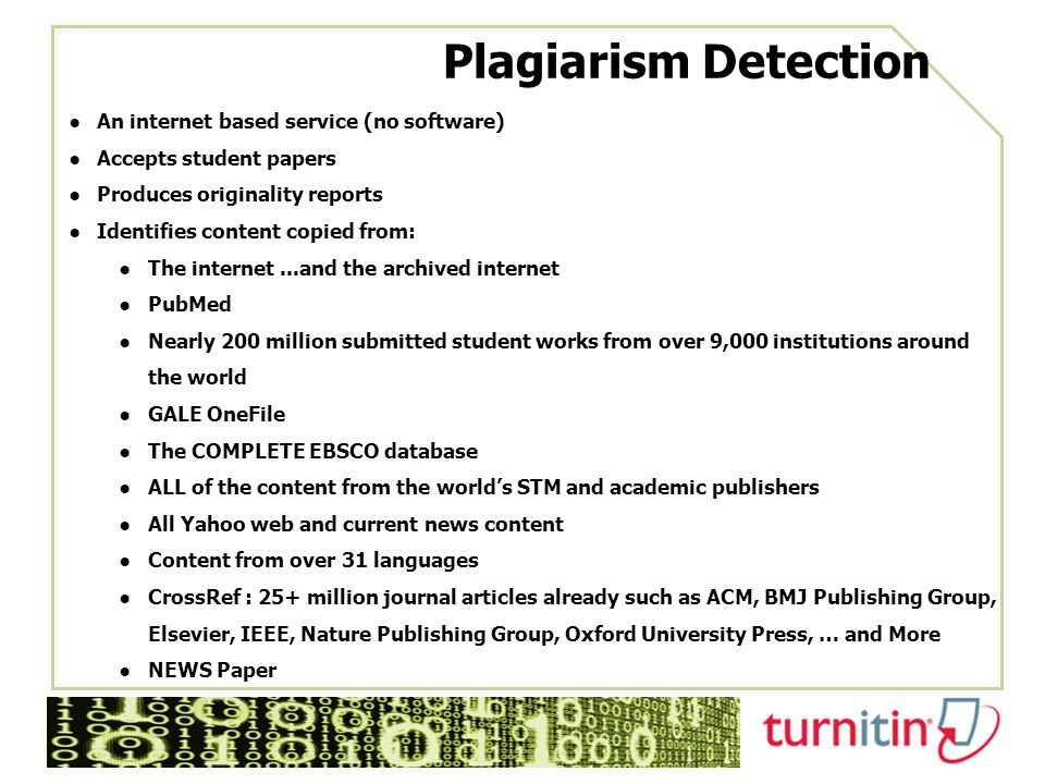 Plagiarism Detection ●An internet based service (no software) ●Accepts student papers ●Produces originality reports ●Identifies content copied from: ●