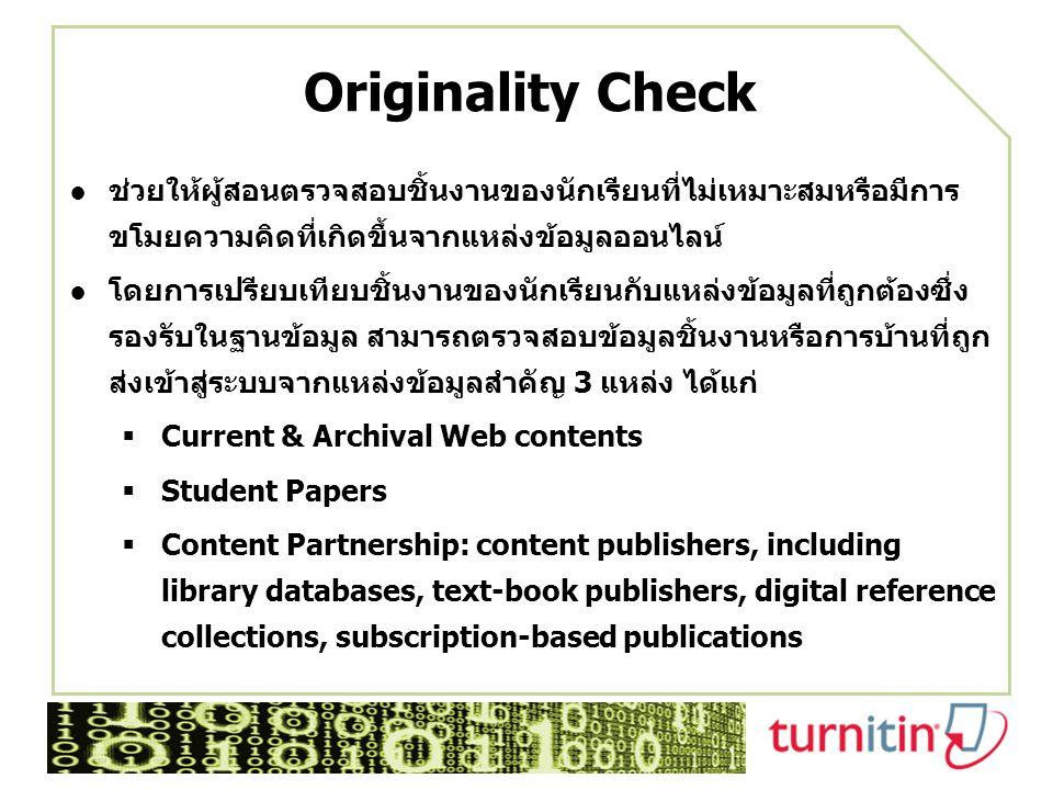 Originality Check ●ช่วยให้ผู้สอนตรวจสอบชิ้นงานของนักเรียนที่ไม่เหมาะสมหรือมีการ ขโมยความคิดที่เกิดขึ้นจากแหล่งข้อมูลออนไลน์ ●โดยการเปรียบเทียบชิ้นงานของนักเรียนกับแหล่งข้อมูลที่ถูกต้องซึ่ง รองรับในฐานข้อมูล สามารถตรวจสอบข้อมูลชิ้นงานหรือการบ้านที่ถูก ส่งเข้าสู่ระบบจากแหล่งข้อมูลสำคัญ 3 แหล่ง ได้แก่  Current & Archival Web contents  Student Papers  Content Partnership: content publishers, including library databases, text-book publishers, digital reference collections, subscription-based publications