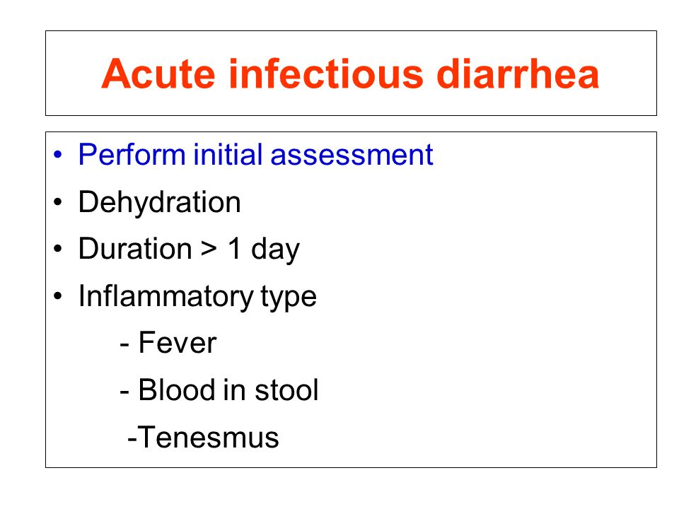 Acute infectious diarrhea Perform initial assessment Dehydration Duration > 1 day Inflammatory type - Fever - Blood in stool -Tenesmus