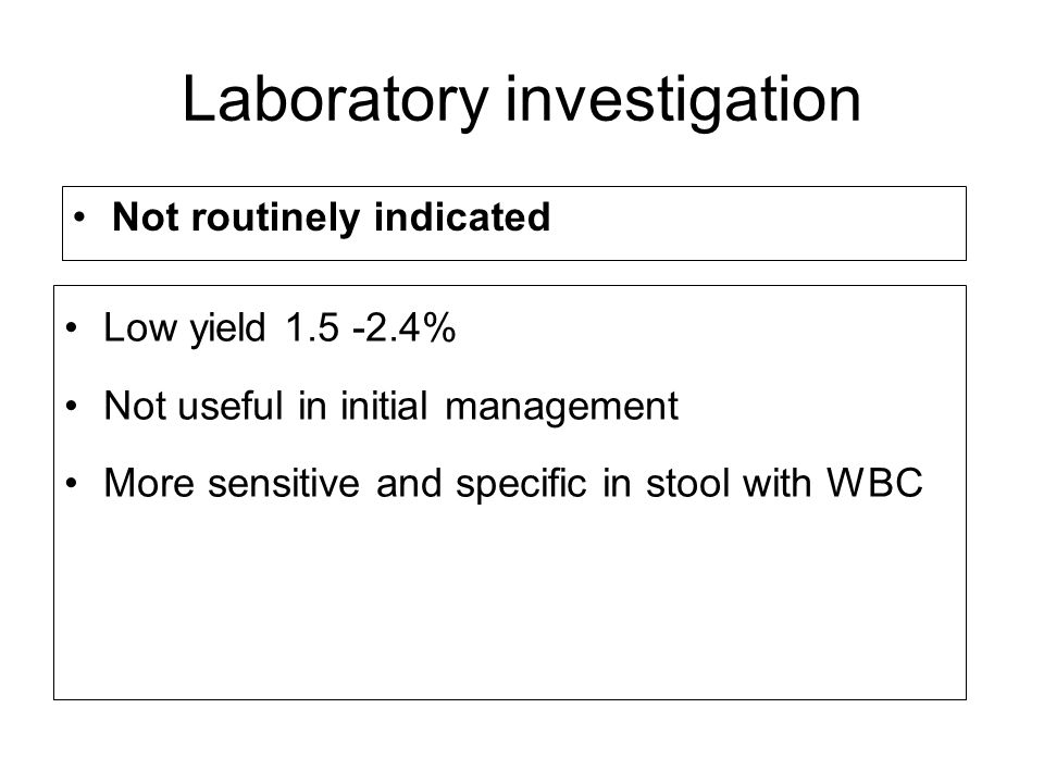 Laboratory investigation Not routinely indicated Low yield 1.5 -2.4% Not useful in initial management More sensitive and specific in stool with WBC