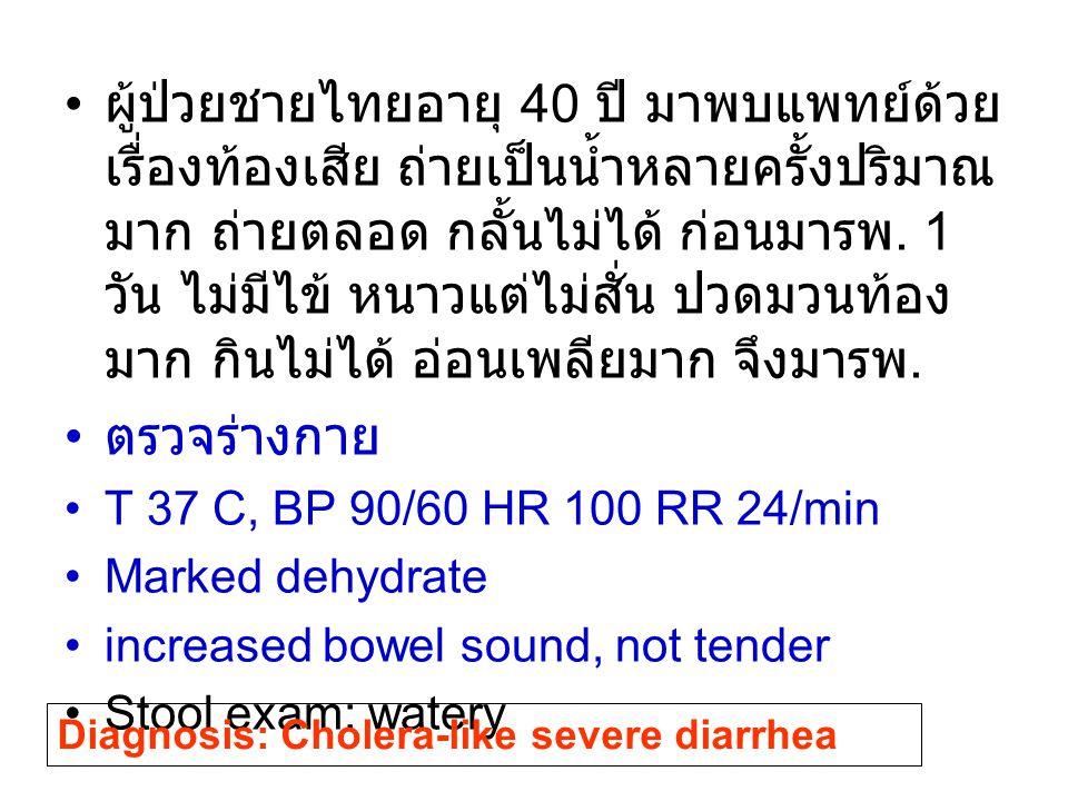 ผู้ป่วยชายไทยอายุ 40 ปี มาพบแพทย์ด้วย เรื่องท้องเสีย ถ่ายเป็นน้ำหลายครั้งปริมาณ มาก ถ่ายตลอด กลั้นไม่ได้ ก่อนมารพ. 1 วัน ไม่มีไข้ หนาวแต่ไม่สั่น ปวดมว