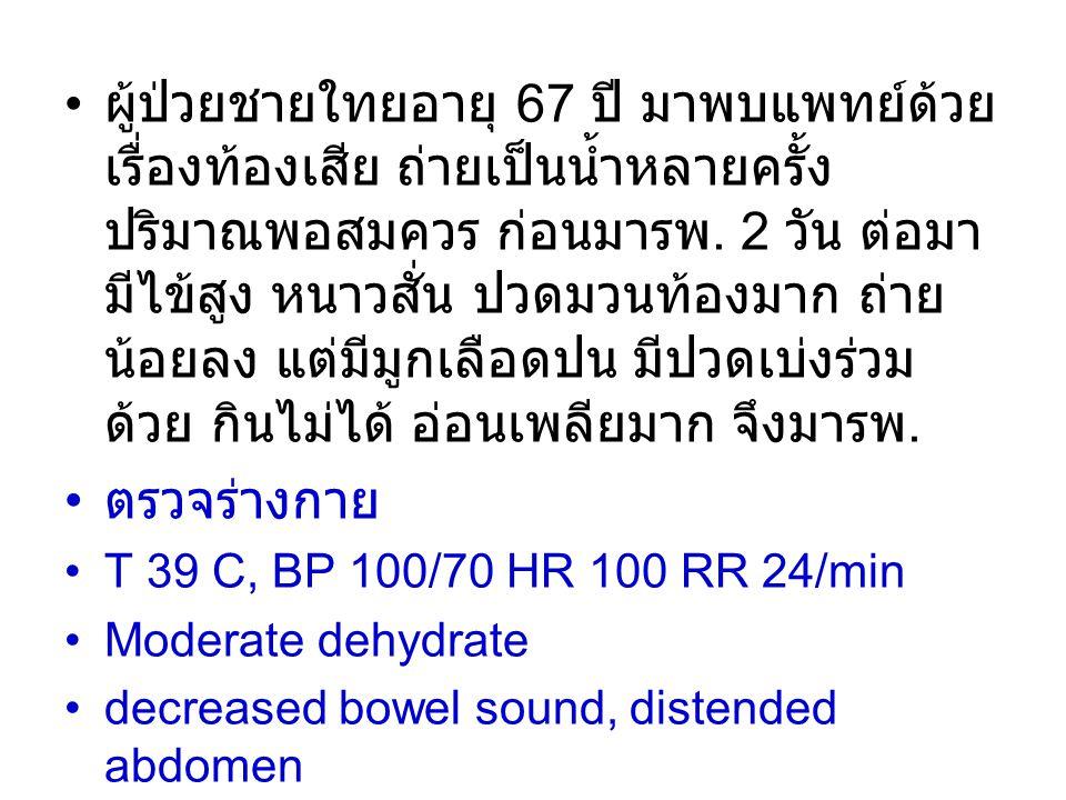 ผู้ป่วยชายใทยอายุ 67 ปี มาพบแพทย์ด้วย เรื่องท้องเสีย ถ่ายเป็นน้ำหลายครั้ง ปริมาณพอสมควร ก่อนมารพ. 2 วัน ต่อมา มีไข้สูง หนาวสั่น ปวดมวนท้องมาก ถ่าย น้อ