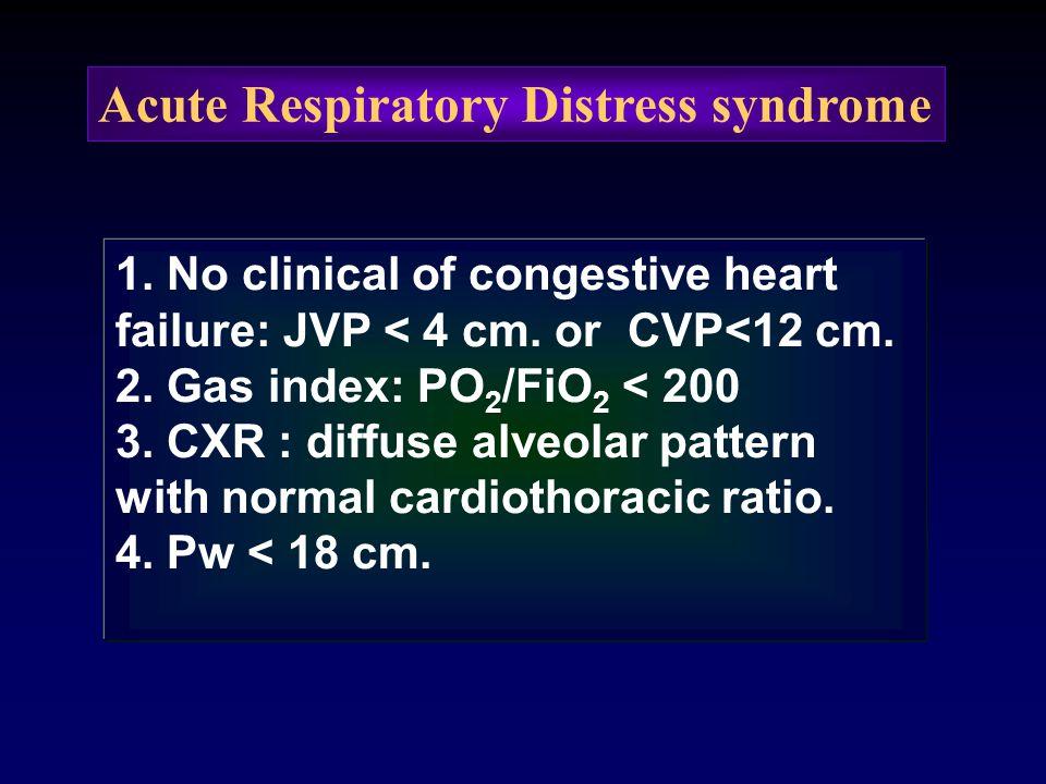 Acute Respiratory Distress syndrome 1. No clinical of congestive heart failure: JVP < 4 cm. or CVP<12 cm. 2. Gas index: PO 2 /FiO 2 < 200 3. CXR : dif
