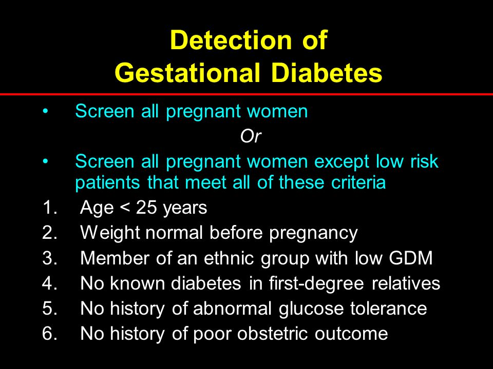 Detection of Gestational Diabetes Screen all pregnant women Or Screen all pregnant women except low risk patients that meet all of these criteria 1. A