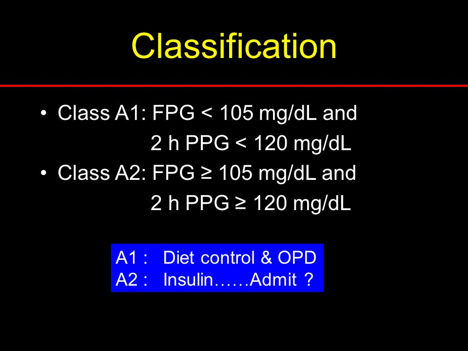 Classification Class A1: FPG < 105 mg/dL and 2 h PPG < 120 mg/dL Class A2: FPG ≥ 105 mg/dL and 2 h PPG ≥ 120 mg/dL A1 : Diet control & OPD A2 : Insulin …… Admit