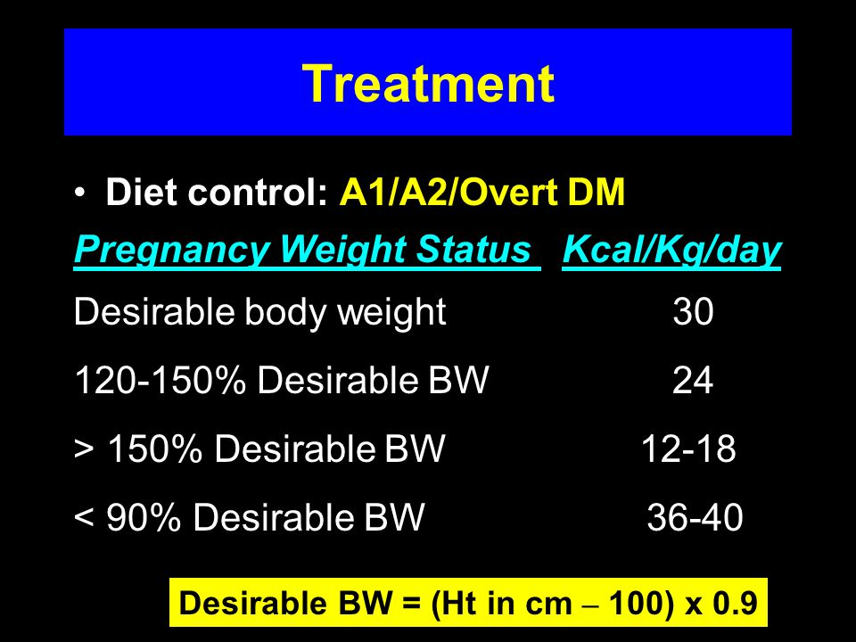 Treatment Diet control: A1/A2/Overt DM Pregnancy Weight Status Kcal/Kg/day Desirable body weight % Desirable BW24 > 150% Desirable BW < 90% Desirable BW Desirable BW = (Ht in cm – 100) x 0.9