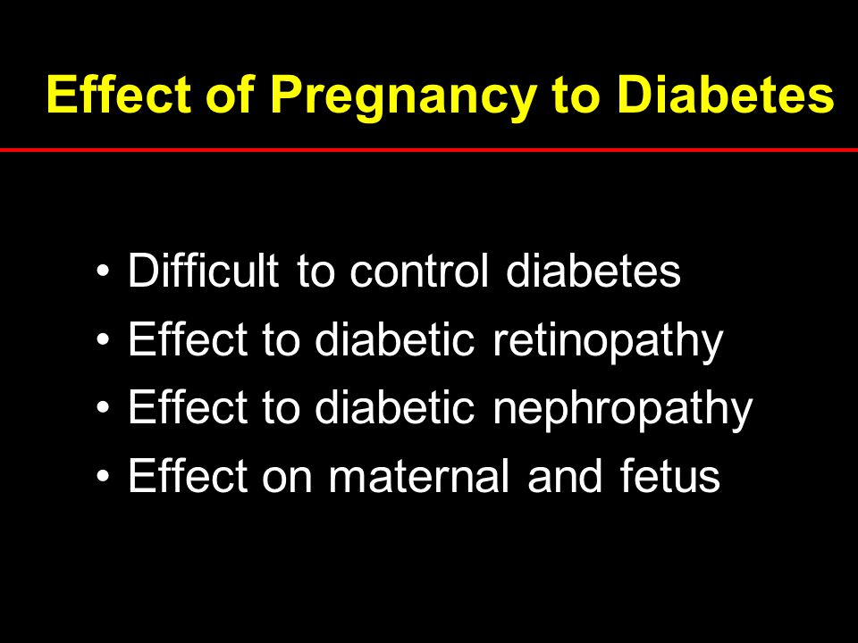Effect of Pregnancy to Diabetes Difficult to control diabetes Effect to diabetic retinopathy Effect to diabetic nephropathy Effect on maternal and fet