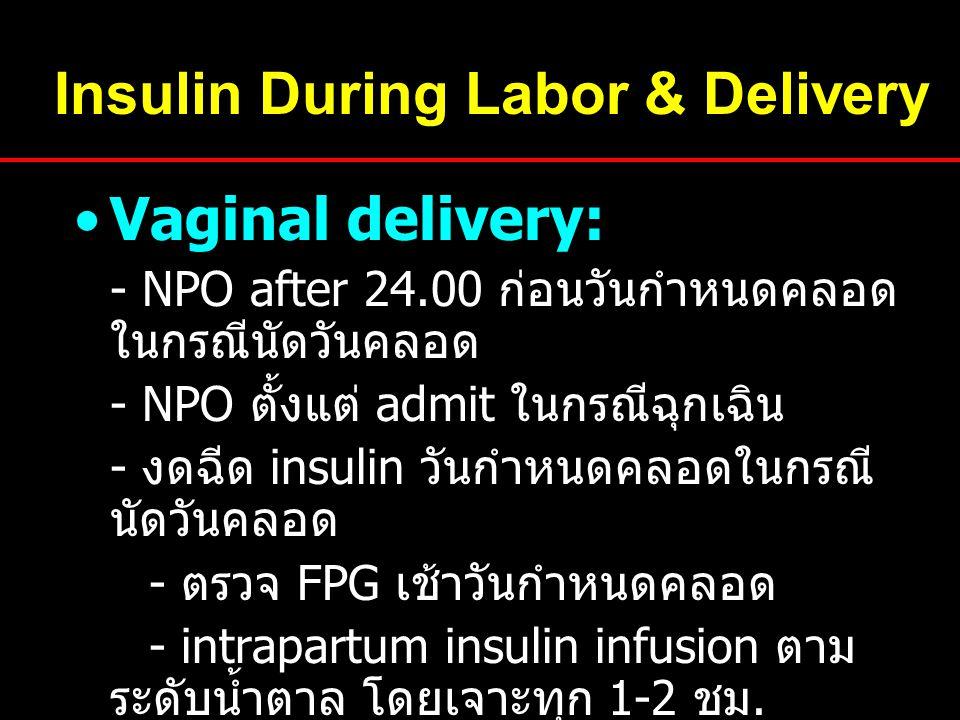 Insulin During Labor & Delivery Vaginal delivery: - NPO after 24.00 ก่อนวันกำหนดคลอด ในกรณีนัดวันคลอด - NPO ตั้งแต่ admit ในกรณีฉุกเฉิน - งดฉีด insulin วันกำหนดคลอดในกรณี นัดวันคลอด - ตรวจ FPG เช้าวันกำหนดคลอด - intrapartum insulin infusion ตาม ระดับน้ำตาล โดยเจาะทุก 1-2 ชม.