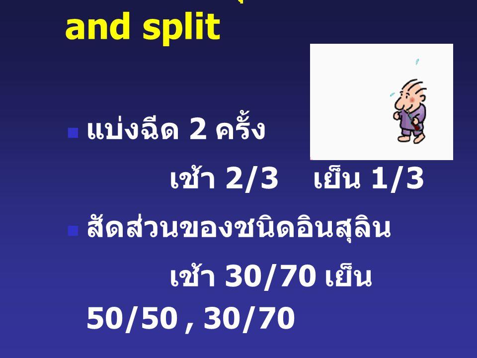 การฉีดอินสุลินแบบ mix and split แบ่งฉีด 2 ครั้ง เช้า 2/3 เย็น 1/3 สัดส่วนของชนิดอินสุลิน เช้า 30/70 เย็น 50/50, 30/70