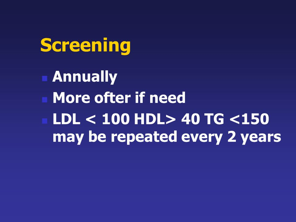 Screening Annually More ofter if need LDL 40 TG <150 may be repeated every 2 years
