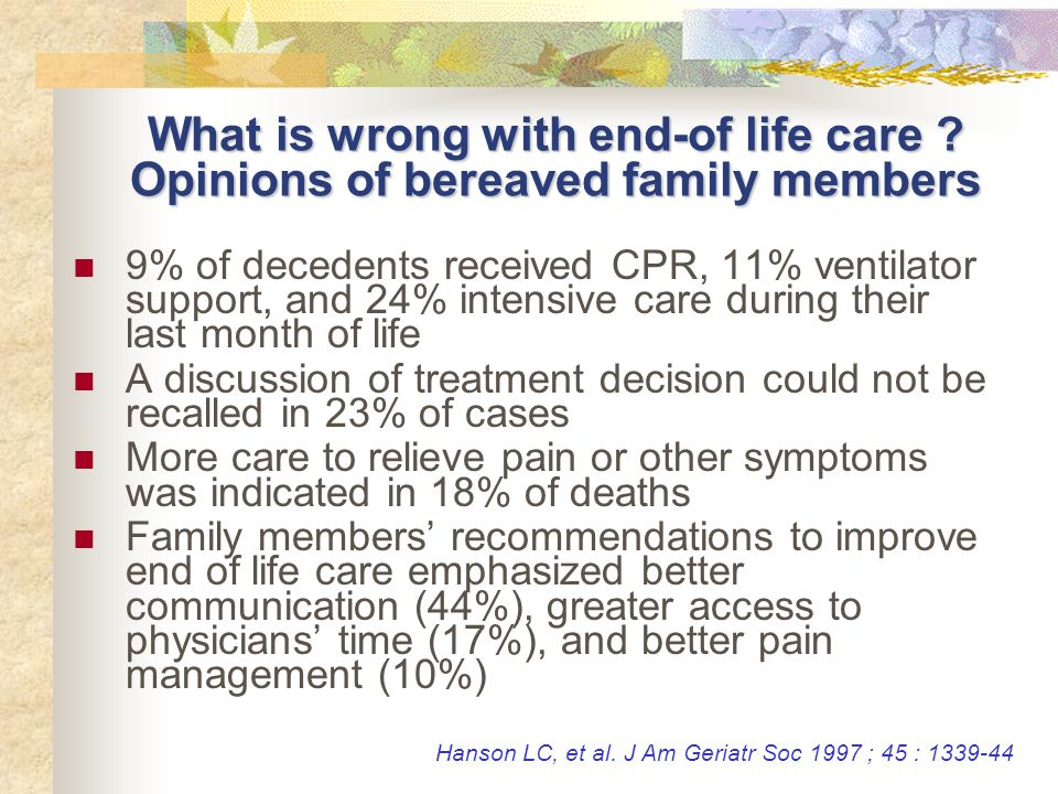 What is wrong with end-of life care ? Opinions of bereaved family members 9% of decedents received CPR, 11% ventilator support, and 24% intensive care