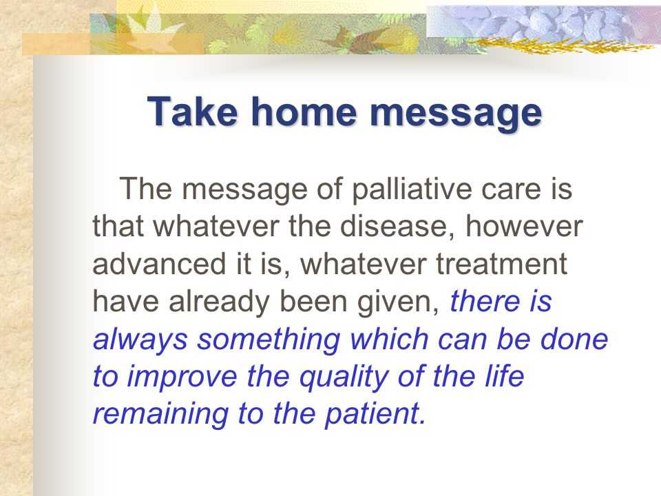 The message of palliative care is that whatever the disease, however advanced it is, whatever treatment have already been given, there is always somet