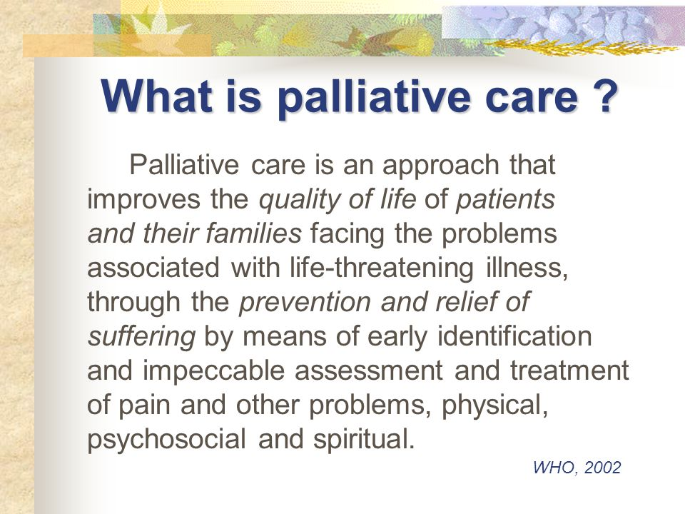 Palliative care Provides relief from pain and other distressing symptoms Affirms life and regards dying as a normal process Intends neither to hasten nor postpone death Integrates the psychological and spiritual aspects of care Offers a support system to help patients live as actively as possible until death WHO, 2002
