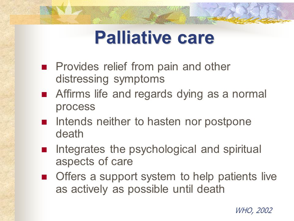 Palliative care Provides relief from pain and other distressing symptoms Affirms life and regards dying as a normal process Intends neither to hasten