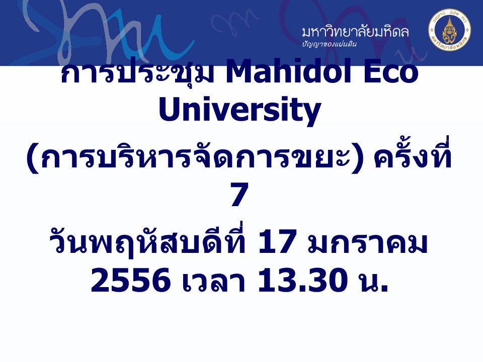การประชุม Mahidol Eco University ( การบริหารจัดการขยะ ) ครั้งที่ 7 วันพฤหัสบดีที่ 17 มกราคม 2556 เวลา 13.30 น.