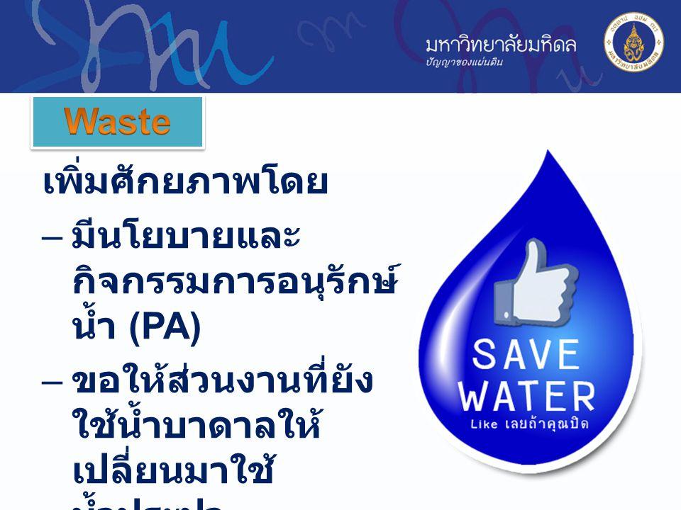 เพิ่มศักยภาพโดย – มีนโยบายและ กิจกรรมการอนุรักษ์ น้ำ (PA) – ขอให้ส่วนงานที่ยัง ใช้น้ำบาดาลให้ เปลี่ยนมาใช้ น้ำประปา