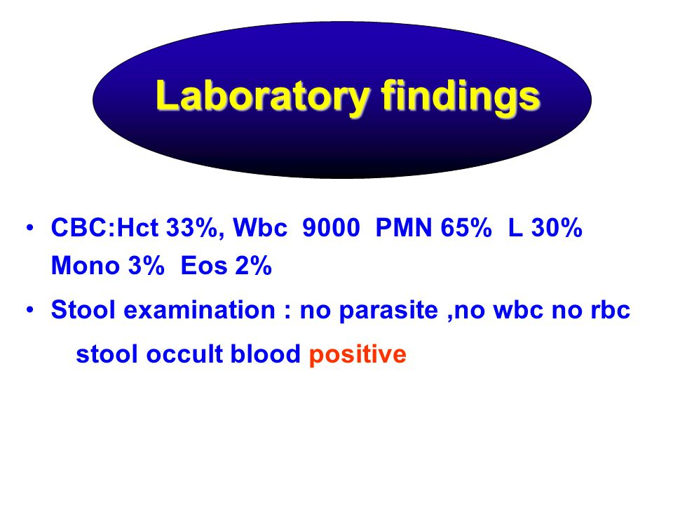 Laboratory findings CBC:Hct 33%, Wbc 9000 PMN 65% L 30% Mono 3% Eos 2% Stool examination : no parasite,no wbc no rbc stool occult blood positive