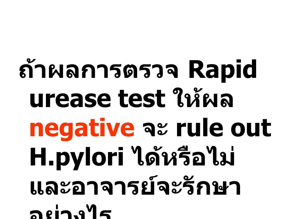 ถ้าผลการตรวจ Rapid urease test ให้ผล negative จะ rule out H.pylori ได้หรือไม่ และอาจารย์จะรักษา อย่างไร