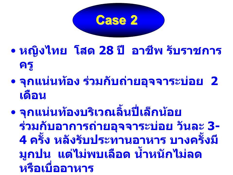 Case 2 Case 2 หญิงไทย โสด 28 ปี อาชีพ รับราชการ ครู จุกแน่นท้อง ร่วมกับถ่ายอุจจาระบ่อย 2 เดือน จุกแน่นท้องบริเวณลิ้นปี่เล็กน้อย ร่วมกับอาการถ่ายอุจจาร