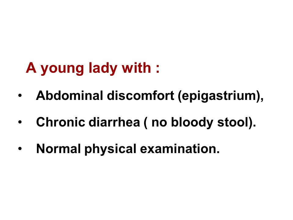 A young lady with : Abdominal discomfort (epigastrium), Chronic diarrhea ( no bloody stool). Normal physical examination.