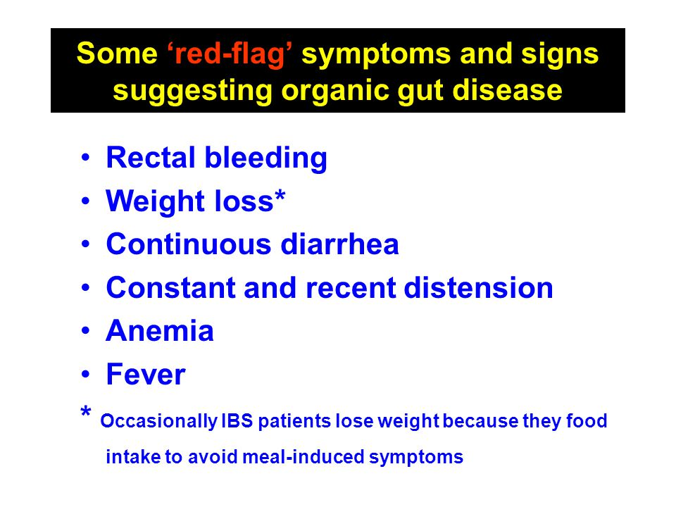Some 'red-flag' symptoms and signs suggesting organic gut disease Rectal bleeding Weight loss* Continuous diarrhea Constant and recent distension Anem