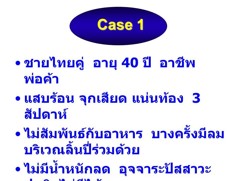 Case 1 ชายไทยคู่ อายุ 40 ปี อาชีพ พ่อค้า แสบร้อน จุกเสียด แน่นท้อง 3 สัปดาห์ ไม่สัมพันธ์กับอาหาร บางครั้งมีลม บริเวณลิ้นปี่ร่วมด้วย ไม่มีน้ำหนักลด อุจ