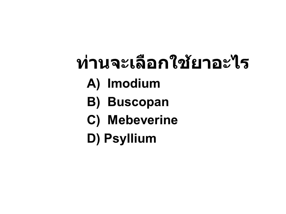 ท่านจะเลือกใช้ยาอะไร A) Imodium B) Buscopan C) Mebeverine D) Psyllium