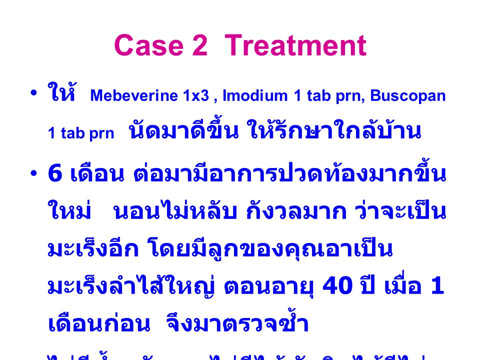 Case 2 Treatment ให้ Mebeverine 1x3, Imodium 1 tab prn, Buscopan 1 tab prn นัดมาดีขึ้น ให้รักษาใกล้บ้าน 6 เดือน ต่อมามีอาการปวดท้องมากขึ้น ใหม่ นอนไม่