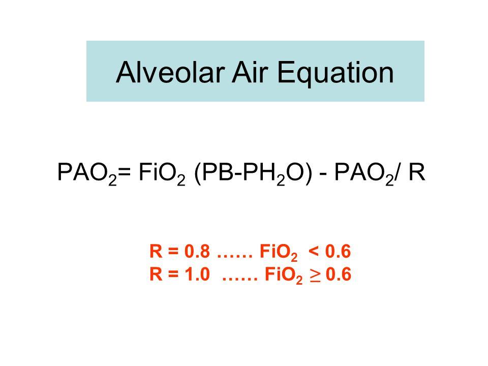 Alveolar Air Equation PAO 2 = FiO 2 (PB-PH 2 O) - PAO 2 / R R = 0.8 …… FiO 2 < 0.6 R = 1.0 …… FiO 2 ≥ 0.6