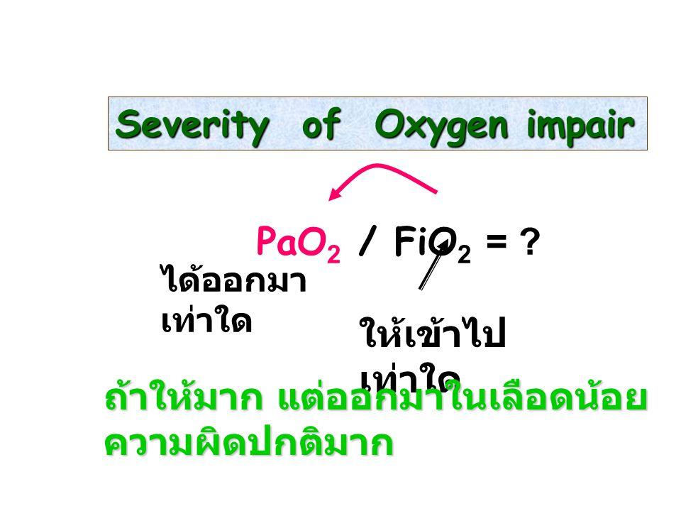 Severity of Oxygen impair PaO 2 / FiO 2 = ? ให้เข้าไป เท่าใด ได้ออกมา เท่าใด ถ้าให้มาก แต่ออกมาในเลือดน้อย ความผิดปกติมาก