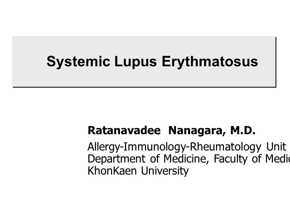 Systemic Lupus Erythmatosus Ratanavadee Nanagara, M.D. Allergy-Immunology-Rheumatology Unit Department of Medicine, Faculty of Medicine KhonKaen Unive