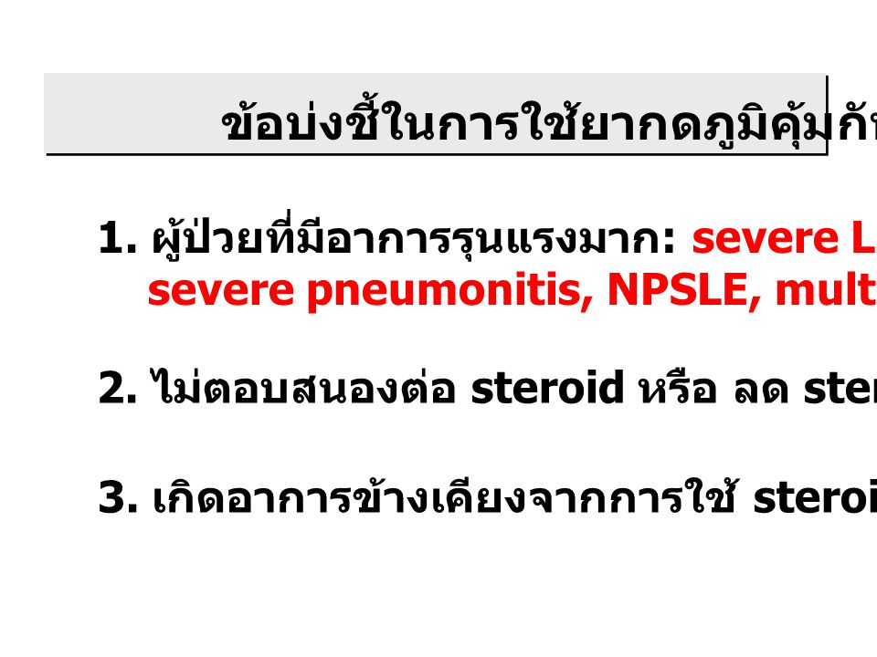 ข้อบ่งชี้ในการใช้ยากดภูมิคุ้มกัน 1. ผู้ป่วยที่มีอาการรุนแรงมาก : severe LN, RPGN, severe pneumonitis, NPSLE, multiorgan involvement 2. ไม่ตอบสนองต่อ s
