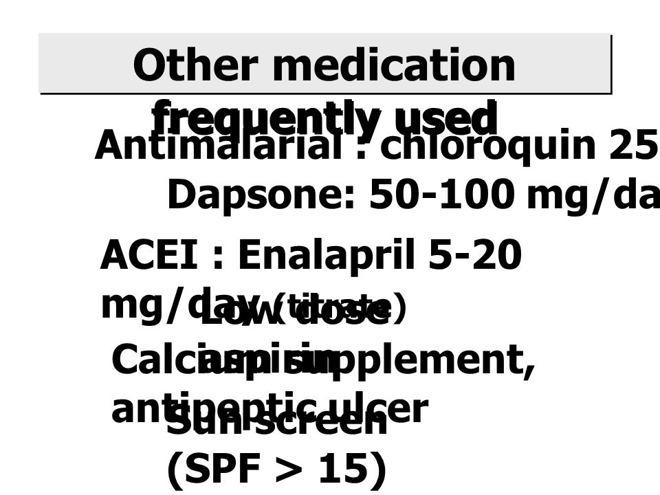 Antimalarial : chloroquin 250 mg/day Dapsone: 50-100 mg/day ACEI : Enalapril 5-20 mg/day (titrate) Low dose aspirin Other medication frequently used Calcium supplement, antipeptic ulcer Sun screen (SPF > 15)